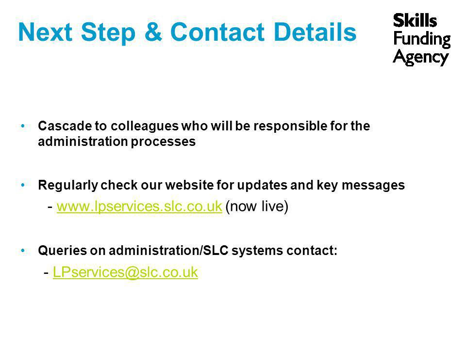 Next Step & Contact Details Cascade to colleagues who will be responsible for the administration processes Regularly check our website for updates and key messages - www.lpservices.slc.co.uk (now live)www.lpservices.slc.co.uk Queries on administration/SLC systems contact: - LPservices@slc.co.ukLPservices@slc.co.uk