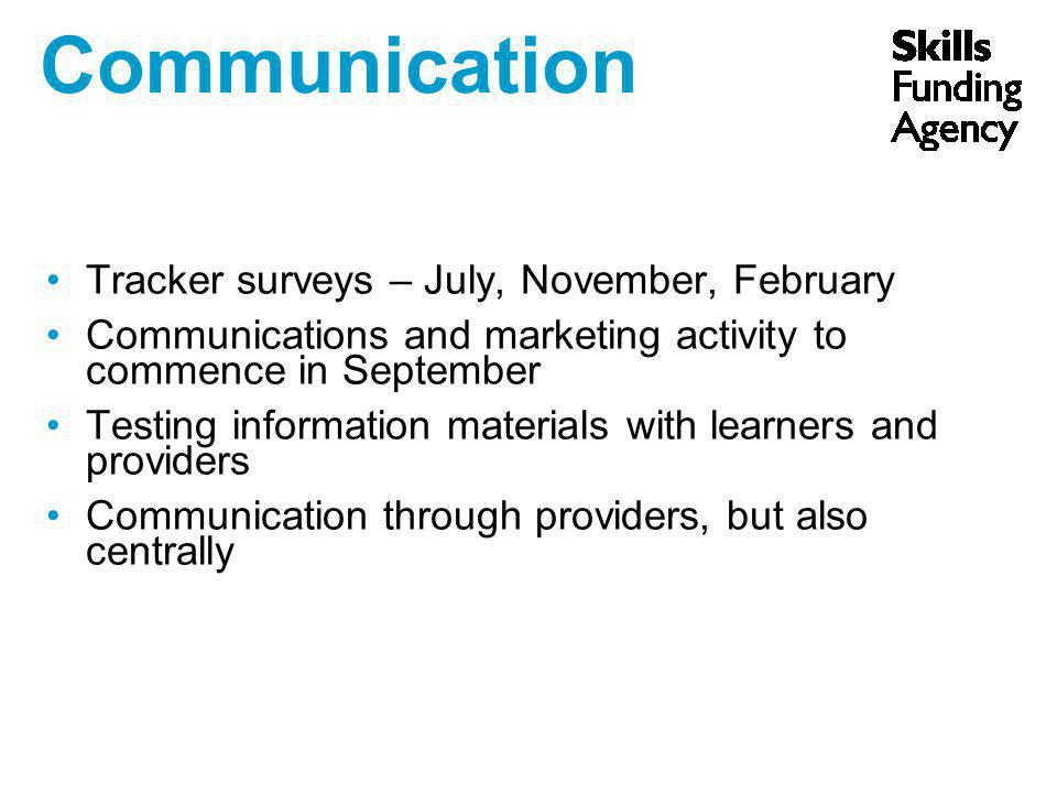 Communication Tracker surveys – July, November, February Communications and marketing activity to commence in September Testing information materials with learners and providers Communication through providers, but also centrally