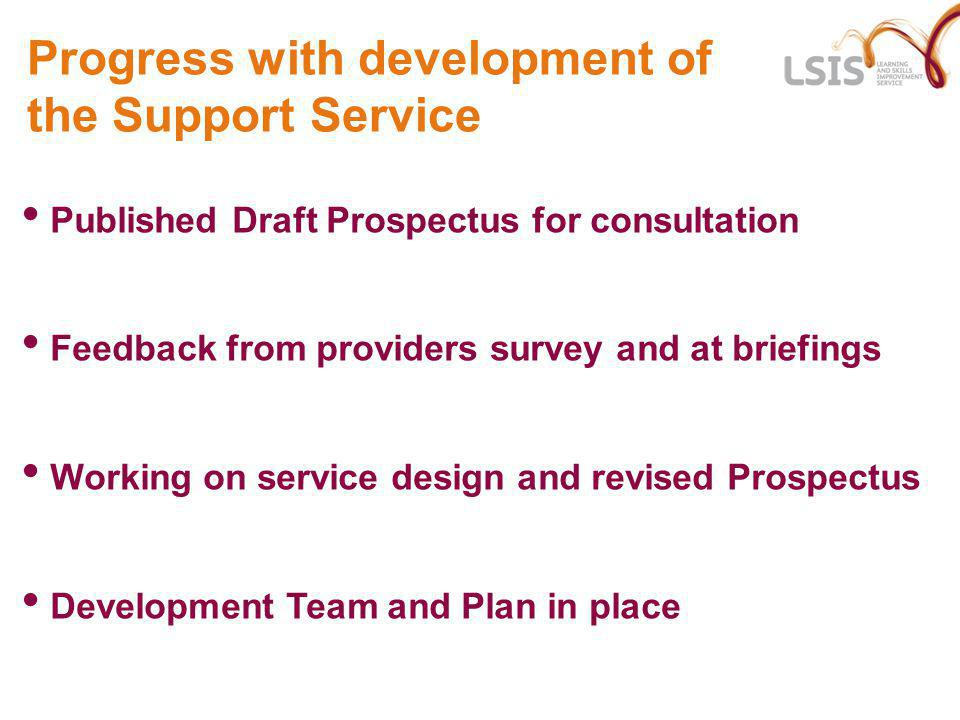 Progress with development of the Support Service Published Draft Prospectus for consultation Feedback from providers survey and at briefings Working on service design and revised Prospectus Development Team and Plan in place
