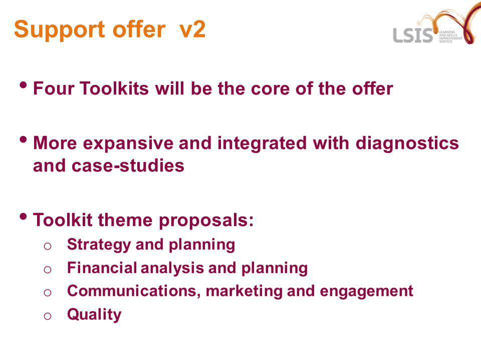 Support offer v2 Four Toolkits will be the core of the offer More expansive and integrated with diagnostics and case-studies Toolkit theme proposals: o Strategy and planning o Financial analysis and planning o Communications, marketing and engagement o Quality