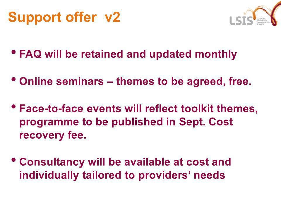 Support offer v2 FAQ will be retained and updated monthly Online seminars – themes to be agreed, free. Face-to-face events will reflect toolkit themes
