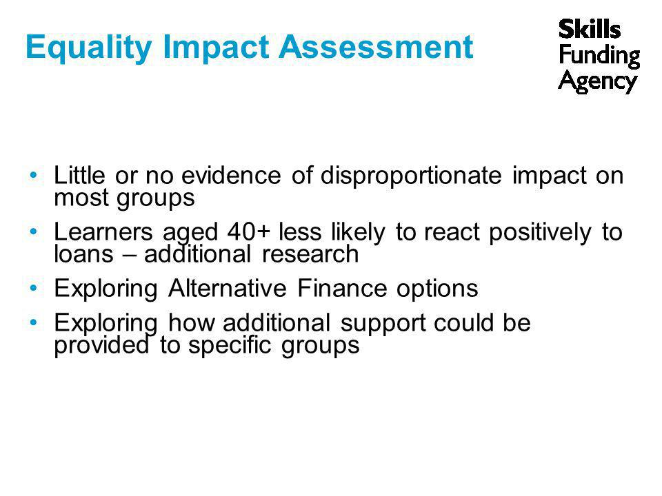 Equality Impact Assessment Little or no evidence of disproportionate impact on most groups Learners aged 40+ less likely to react positively to loans