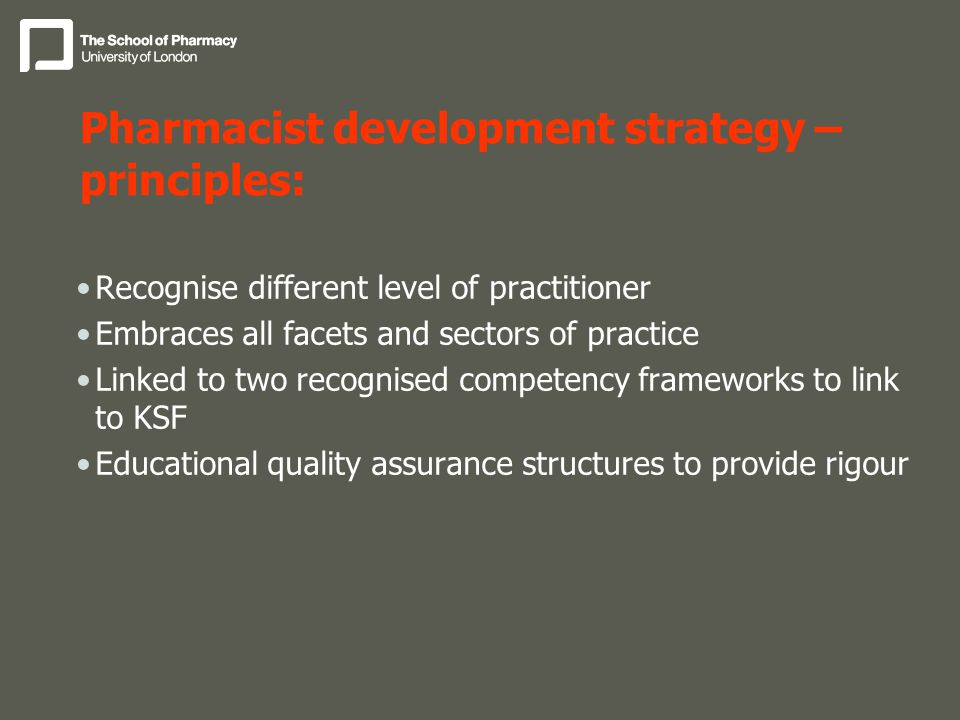 Pharmacist development strategy – principles: Recognise different level of practitioner Embraces all facets and sectors of practice Linked to two recognised competency frameworks to link to KSF Educational quality assurance structures to provide rigour