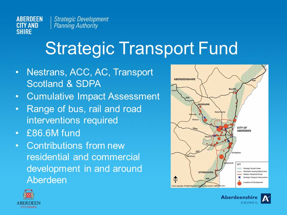 Nestrans, ACC, AC, Transport Scotland & SDPA Cumulative Impact Assessment Range of bus, rail and road interventions required £86.6M fund Contributions from new residential and commercial development in and around Aberdeen Strategic Transport Fund