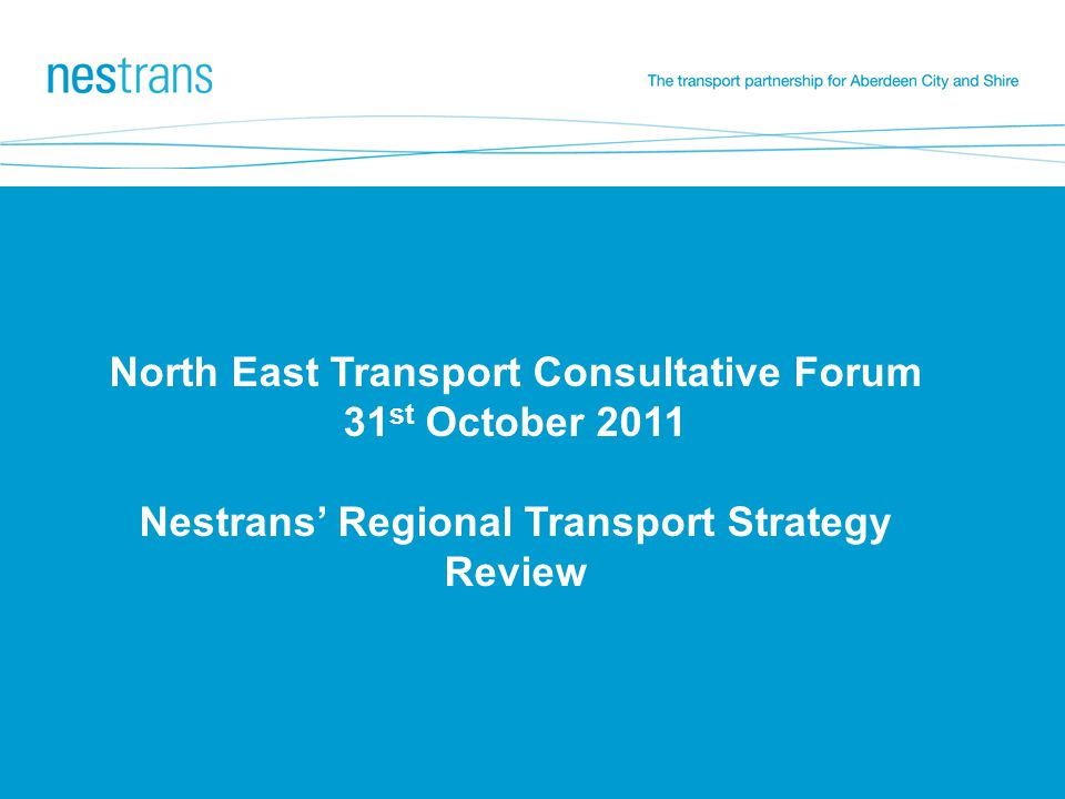 North East Transport Consultative Forum 31 st October 2011 Nestrans' Regional Transport Strategy Review