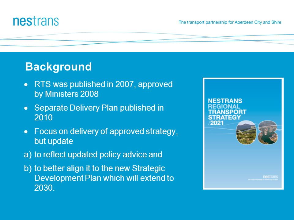 Background  RTS was published in 2007, approved by Ministers 2008  Separate Delivery Plan published in 2010  Focus on delivery of approved strategy, but update a) to reflect updated policy advice and b) to better align it to the new Strategic Development Plan which will extend to 2030.