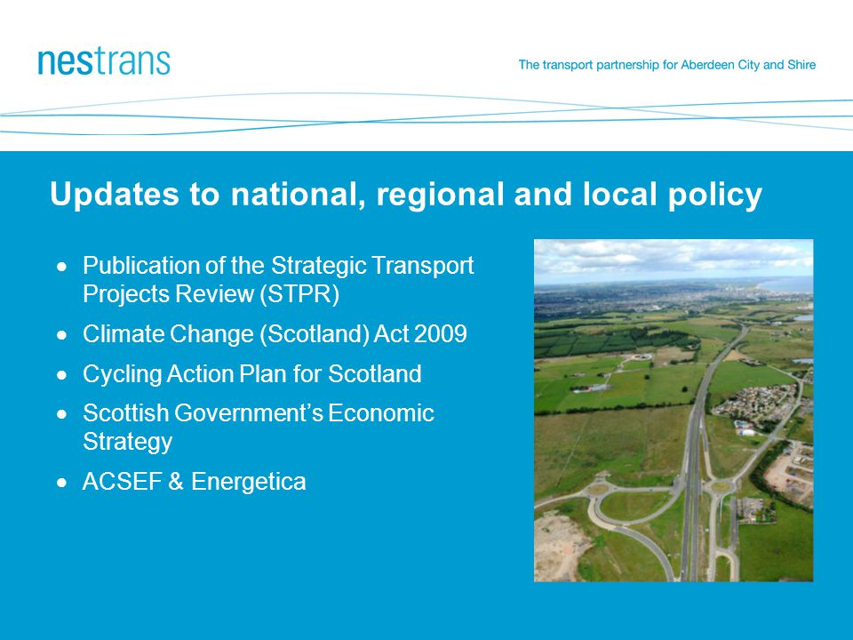Updates to national, regional and local policy  Publication of the Strategic Transport Projects Review (STPR)  Climate Change (Scotland) Act 2009  Cycling Action Plan for Scotland  Scottish Government's Economic Strategy  ACSEF & Energetica