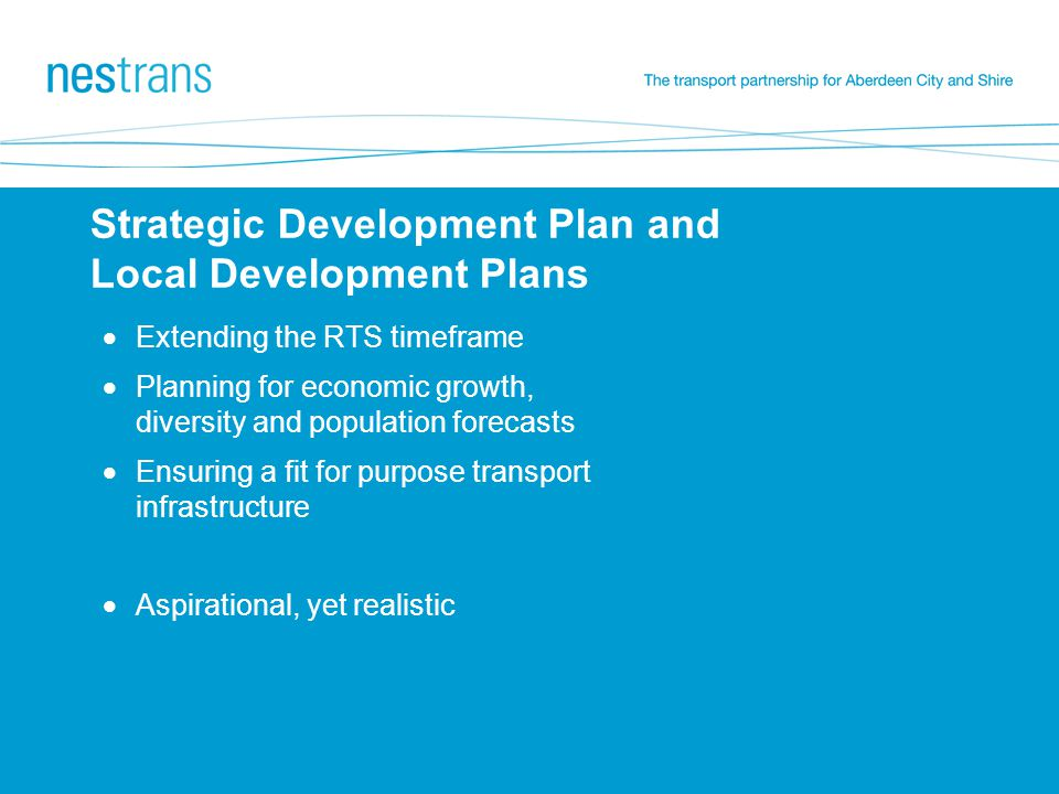 Strategic Development Plan and Local Development Plans  Extending the RTS timeframe  Planning for economic growth, diversity and population forecasts  Ensuring a fit for purpose transport infrastructure  Aspirational, yet realistic