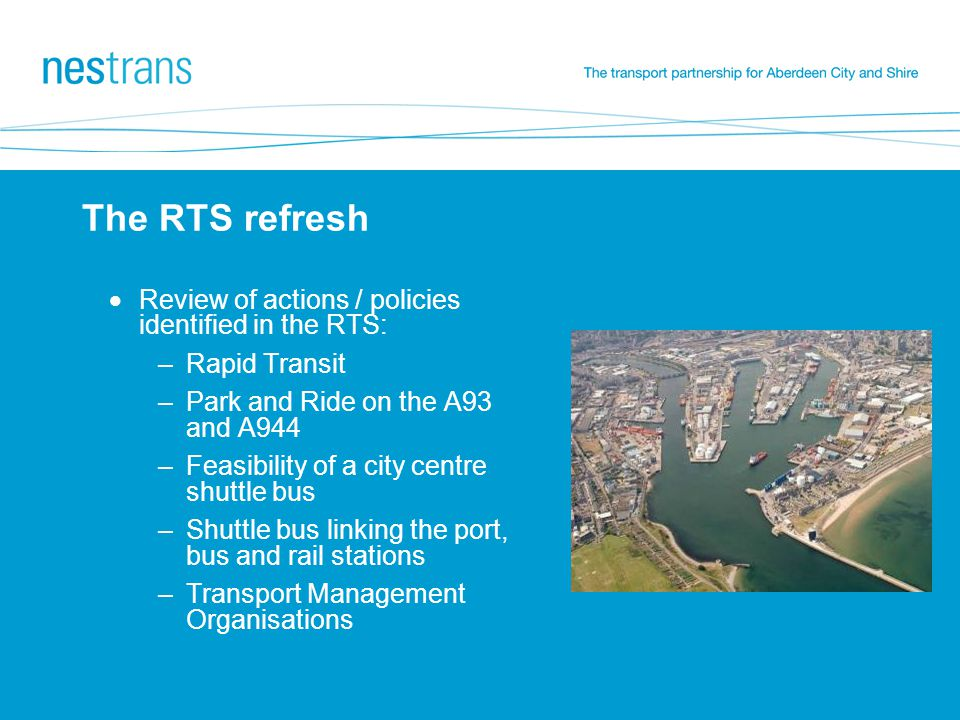 The RTS refresh  Review of actions / policies identified in the RTS: –Rapid Transit –Park and Ride on the A93 and A944 –Feasibility of a city centre shuttle bus –Shuttle bus linking the port, bus and rail stations –Transport Management Organisations