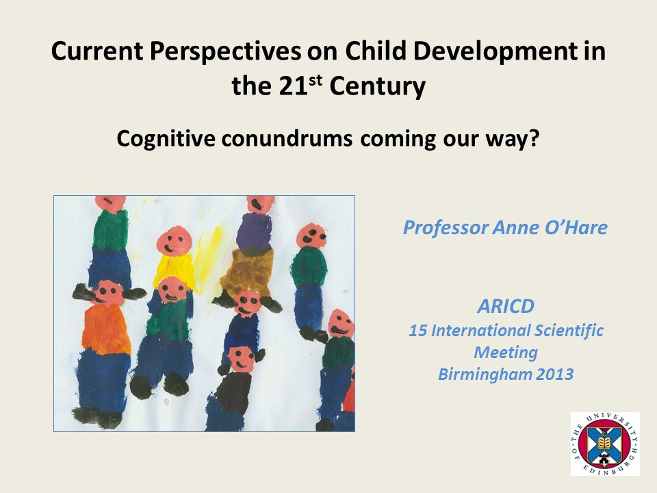 Professor Anne O'Hare ARICD 15 International Scientific Meeting Birmingham 2013 Current Perspectives on Child Development in the 21 st Century Cognitive conundrums coming our way