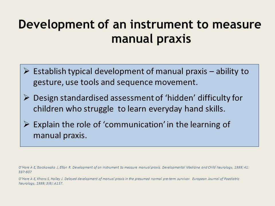 Development of an instrument to measure manual praxis  Establish typical development of manual praxis – ability to gesture, use tools and sequence movement.