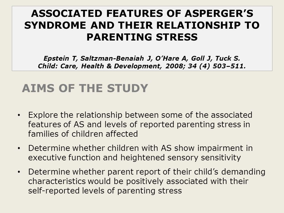ASSOCIATED FEATURES OF ASPERGER'S SYNDROME AND THEIR RELATIONSHIP TO PARENTING STRESS Epstein T, Saltzman-Benaiah J, O'Hare A, Goll J, Tuck S.