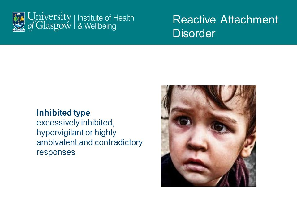 Inhibited type excessively inhibited, hypervigilant or highly ambivalent and contradictory responses Reactive Attachment Disorder