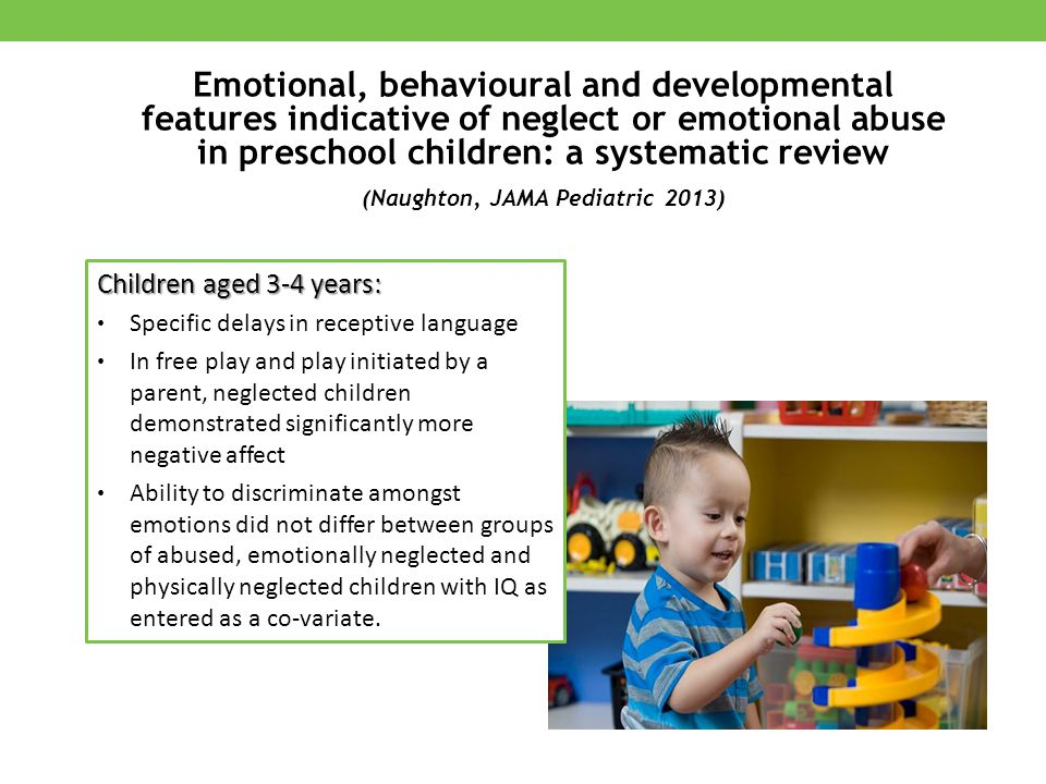 Children aged 3-4 years: Specific delays in receptive language In free play and play initiated by a parent, neglected children demonstrated significantly more negative affect Ability to discriminate amongst emotions did not differ between groups of abused, emotionally neglected and physically neglected children with IQ as entered as a co-variate.