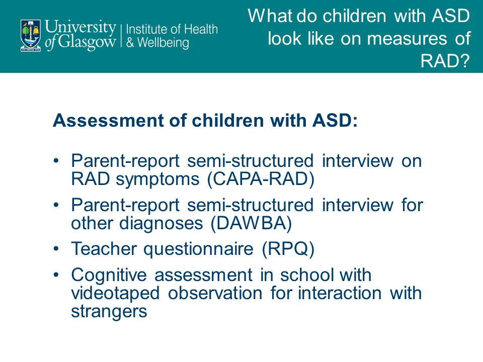 Assessment of children with ASD: Parent-report semi-structured interview on RAD symptoms (CAPA-RAD) Parent-report semi-structured interview for other diagnoses (DAWBA) Teacher questionnaire (RPQ) Cognitive assessment in school with videotaped observation for interaction with strangers What do children with ASD look like on measures of RAD