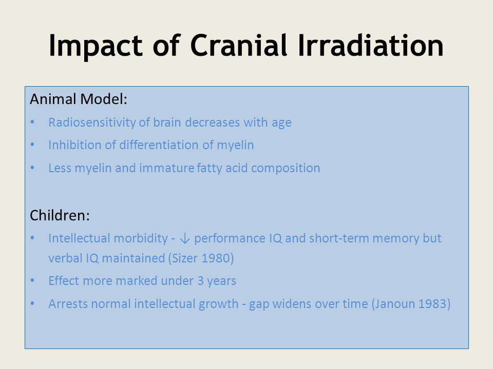 Impact of Cranial Irradiation Animal Model: Radiosensitivity of brain decreases with age Inhibition of differentiation of myelin Less myelin and immature fatty acid composition Children: Intellectual morbidity - ↓ performance IQ and short-term memory but verbal IQ maintained (Sizer 1980) Effect more marked under 3 years Arrests normal intellectual growth - gap widens over time (Janoun 1983)