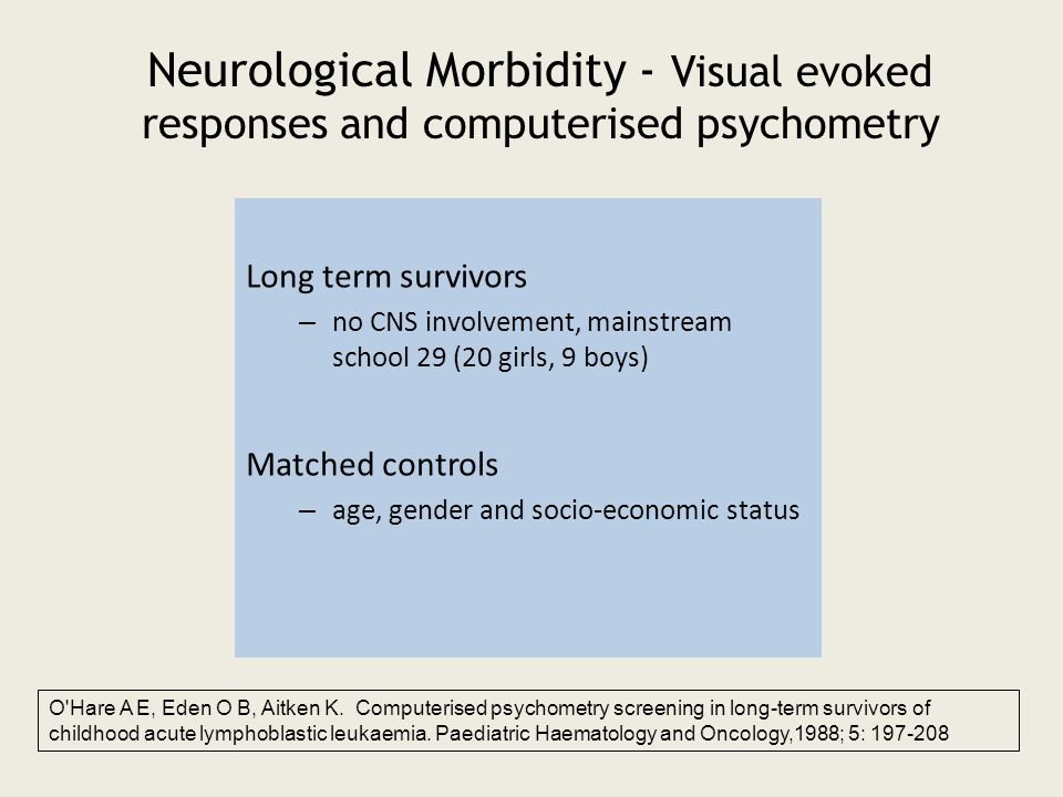 Neurological Morbidity - Visual evoked responses and computerised psychometry Long term survivors – no CNS involvement, mainstream school 29 (20 girls, 9 boys) Matched controls – age, gender and socio-economic status O Hare A E, Eden O B, Aitken K.