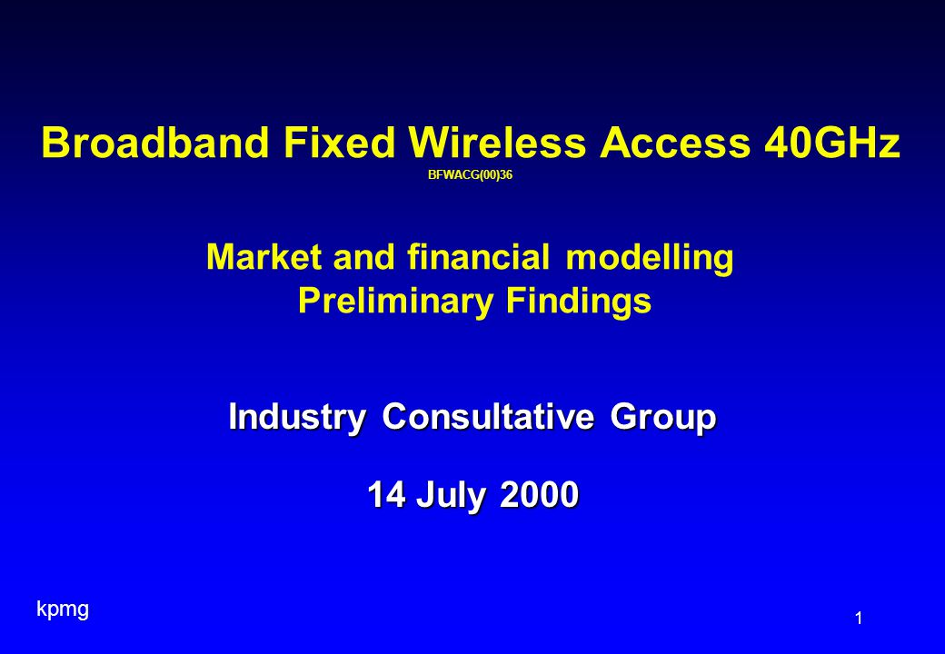 kpmg 1 Industry Consultative Group 14 July 2000 Broadband Fixed Wireless Access 40GHz BFWACG(00)36 Market and financial modelling Preliminary Findings
