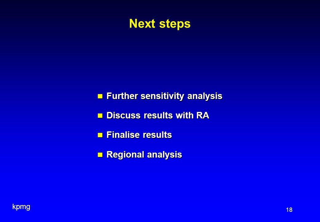 kpmg 18 Next steps Further sensitivity analysis Further sensitivity analysis Discuss results with RA Discuss results with RA Finalise results Finalise results Regional analysis Regional analysis