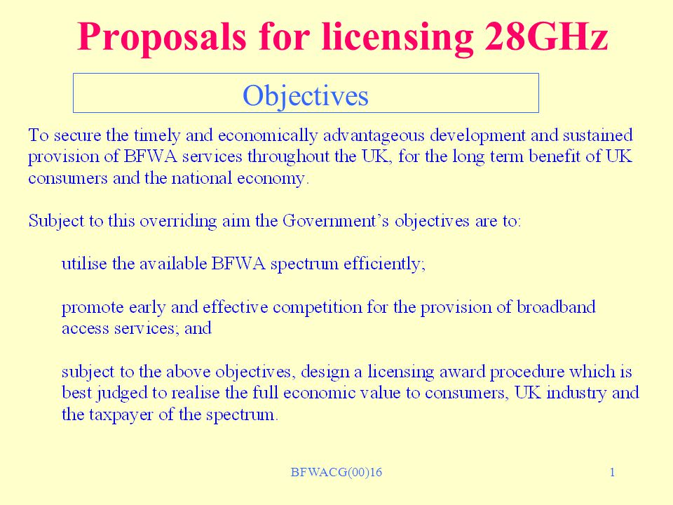 BFWACG(00)162 Proposals for licensing 28GHz Number of licences 3 licences in each licence area equal packages of 2 x 112 MHz Regional licence areas Commercial viability Competitive environment Efficient spectrum usage Approx.