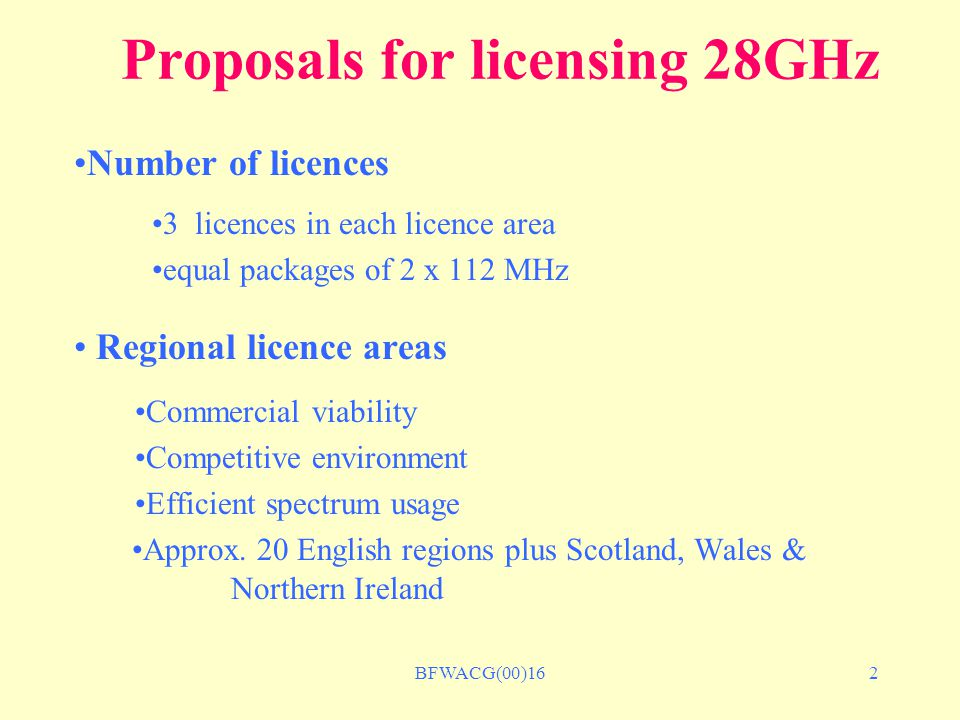 BFWACG(00)163 Proposal for licensing 28GHz Only one licence per region to any bidder No limit on the number of regions No company will be excluded from bidding Licences to be used for BFWA services only 'Use it or lose it' licence condition Award of licences by auction