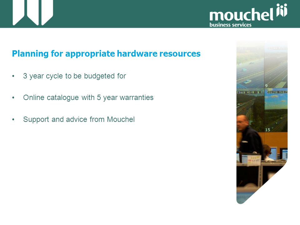 Planning for appropriate hardware resources 3 year cycle to be budgeted for Online catalogue with 5 year warranties Support and advice from Mouchel