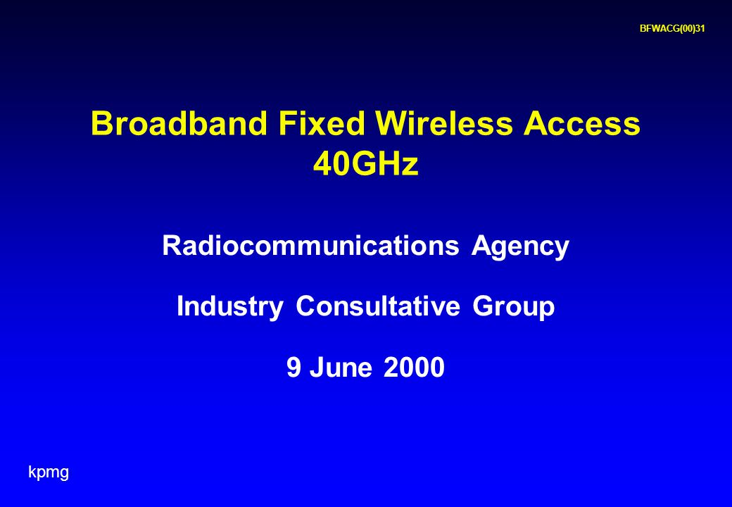 kpmg BFWACG(00)31 Radiocommunications Agency Industry Consultative Group 9 June 2000 Broadband Fixed Wireless Access 40GHz