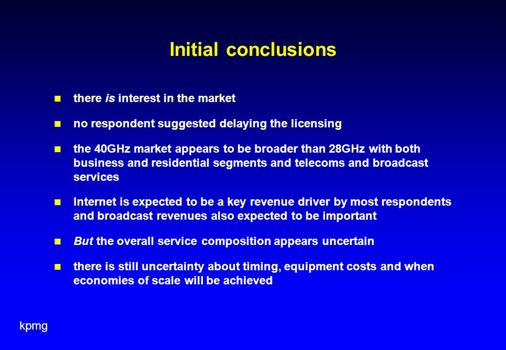 kpmg Initial conclusions there is interest in the market no respondent suggested delaying the licensing the 40GHz market appears to be broader than 28GHz with both business and residential segments and telecoms and broadcast services Internet is expected to be a key revenue driver by most respondents and broadcast revenues also expected to be important But the overall service composition appears uncertain there is still uncertainty about timing, equipment costs and when economies of scale will be achieved