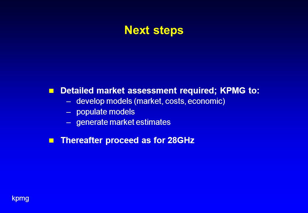 kpmg Next steps Detailed market assessment required; KPMG to: –develop models (market, costs, economic) –populate models –generate market estimates Thereafter proceed as for 28GHz