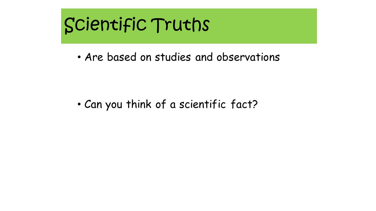 Scientific Truths Are based on studies and observations Can you think of a scientific fact