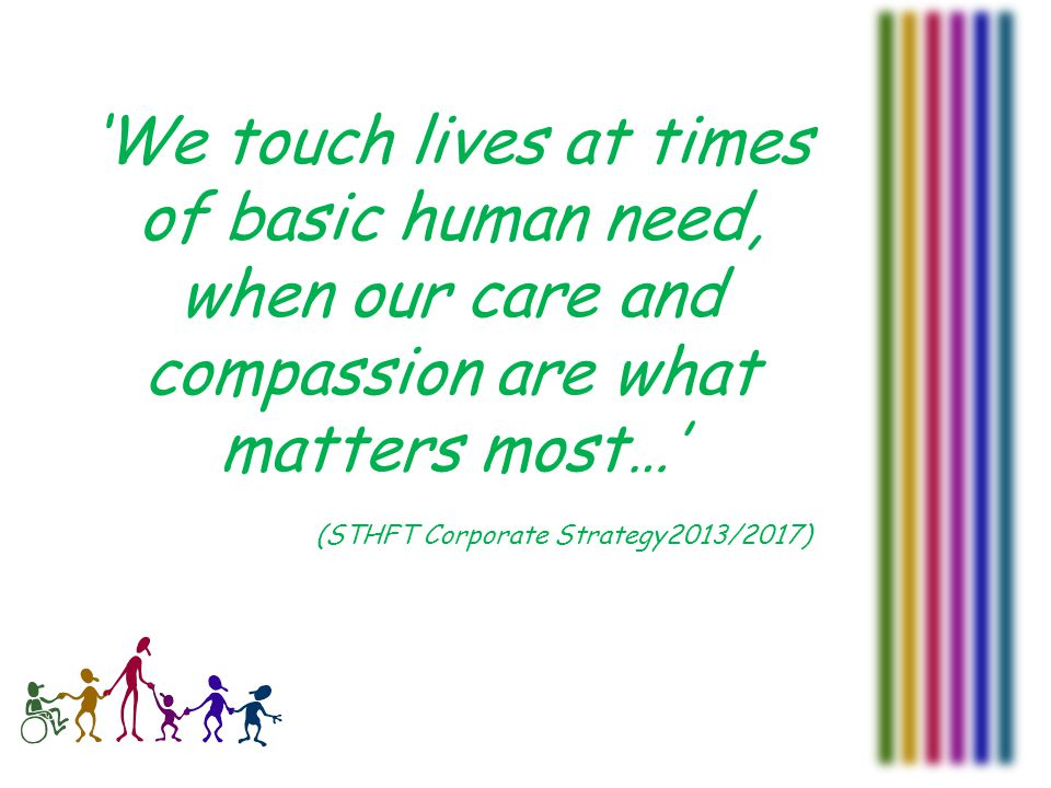 'We touch lives at times of basic human need, when our care and compassion are what matters most…' (STHFT Corporate Strategy2013/2017)