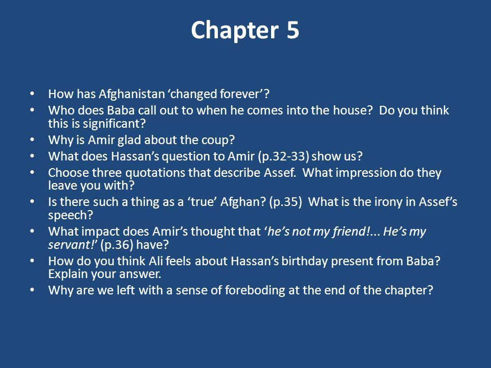 Chapter 5 How has Afghanistan 'changed forever'? Who does Baba call out to when he comes into the house? Do you think this is significant? Why is Amir