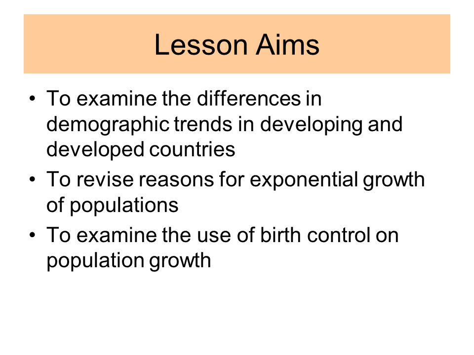 Lesson Aims To examine the differences in demographic trends in developing and developed countries To revise reasons for exponential growth of populations To examine the use of birth control on population growth