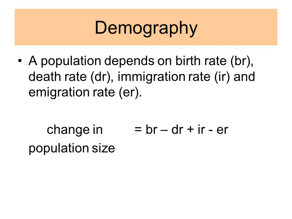 Demography A population depends on birth rate (br), death rate (dr), immigration rate (ir) and emigration rate (er).