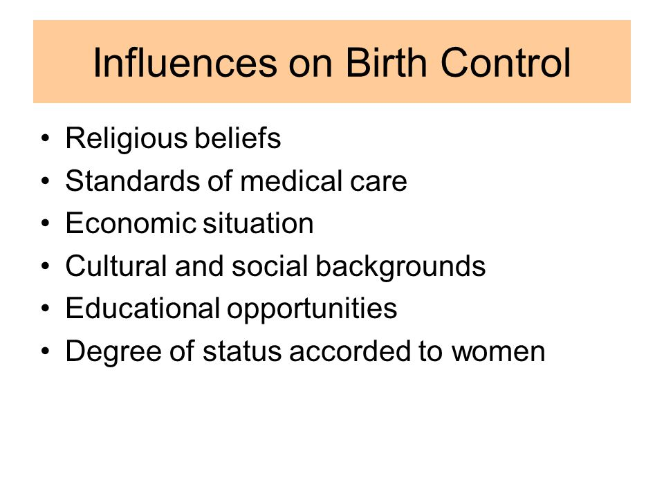 Influences on Birth Control Religious beliefs Standards of medical care Economic situation Cultural and social backgrounds Educational opportunities Degree of status accorded to women