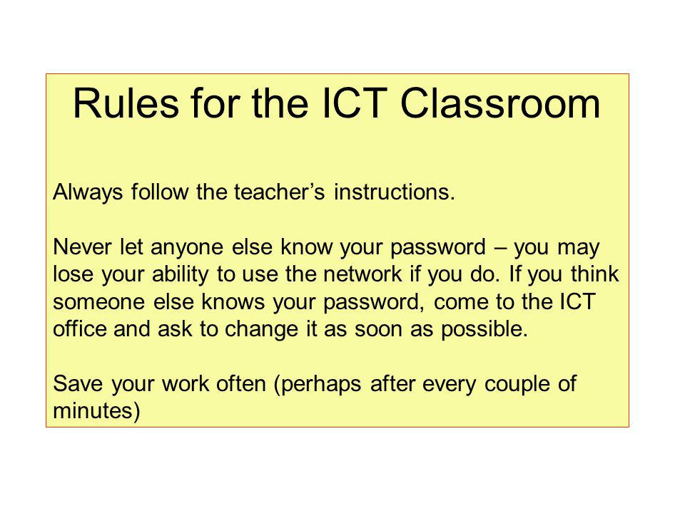 Rules for the ICT Classroom Always follow the teacher's instructions. Never let anyone else know your password – you may lose your ability to use the