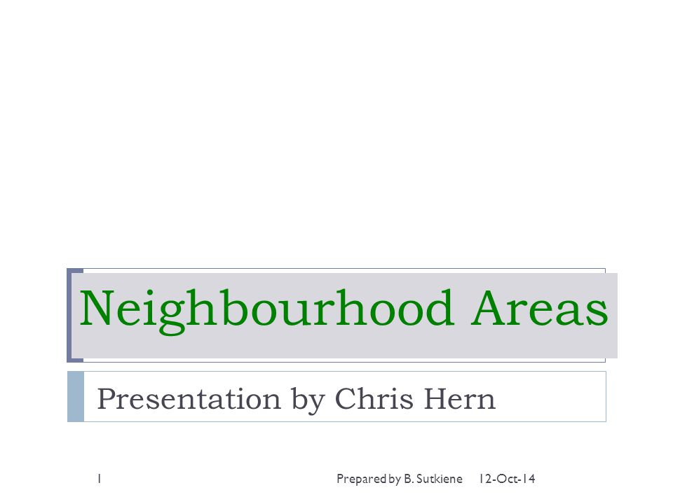 Neighbourhood Areas Presentation by Chris Hern 12-Oct-141Prepared by B. Sutkiene