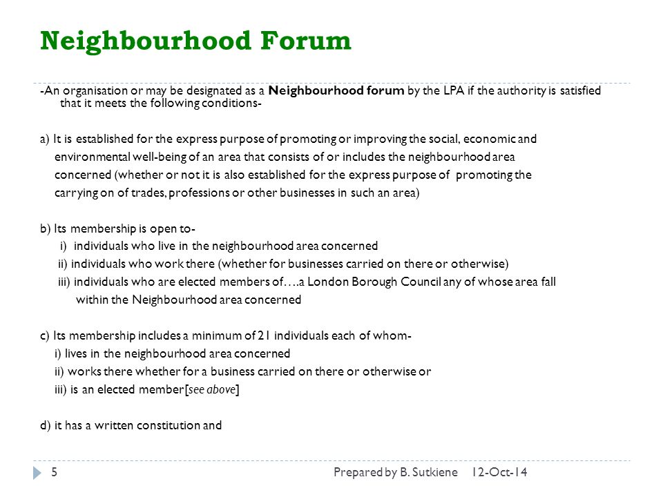Neighbourhood Forum 12-Oct-145 -An organisation or may be designated as a Neighbourhood forum by the LPA if the authority is satisfied that it meets the following conditions- a) It is established for the express purpose of promoting or improving the social, economic and environmental well-being of an area that consists of or includes the neighbourhood area concerned (whether or not it is also established for the express purpose of promoting the carrying on of trades, professions or other businesses in such an area) b) Its membership is open to- i) individuals who live in the neighbourhood area concerned ii) individuals who work there (whether for businesses carried on there or otherwise) iii) individuals who are elected members of….a London Borough Council any of whose area fall within the Neighbourhood area concerned c) Its membership includes a minimum of 21 individuals each of whom- i) lives in the neighbourhood area concerned ii) works there whether for a business carried on there or otherwise or iii) is an elected member[see above] d) it has a written constitution and Prepared by B.