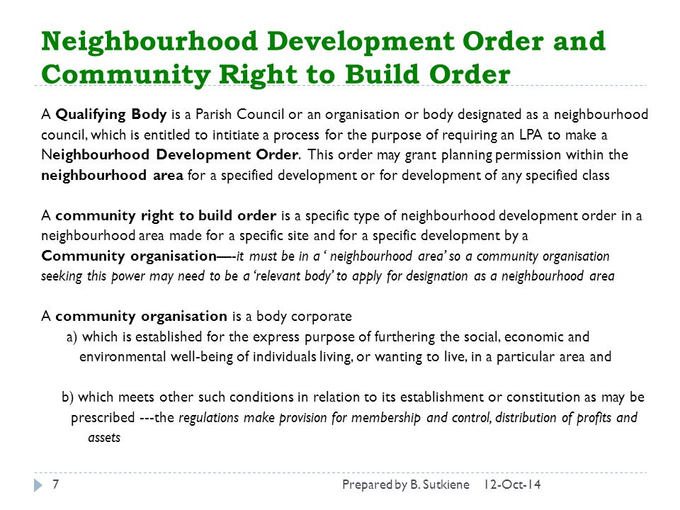 Neighbourhood Development Order and Community Right to Build Order 12-Oct-147 A Qualifying Body is a Parish Council or an organisation or body designated as a neighbourhood council, which is entitled to intitiate a process for the purpose of requiring an LPA to make a Neighbourhood Development Order.