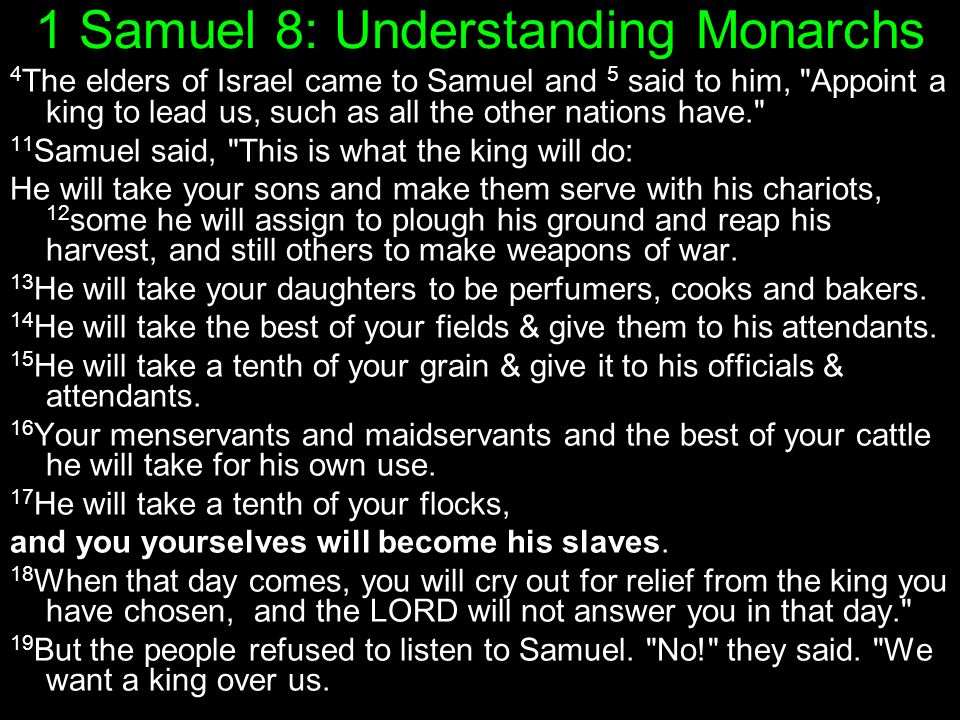 1 Samuel 8: Understanding Monarchs 4 The elders of Israel came to Samuel and 5 said to him, Appoint a king to lead us, such as all the other nations have. 11 Samuel said, This is what the king will do: He will take your sons and make them serve with his chariots, 12 some he will assign to plough his ground and reap his harvest, and still others to make weapons of war.