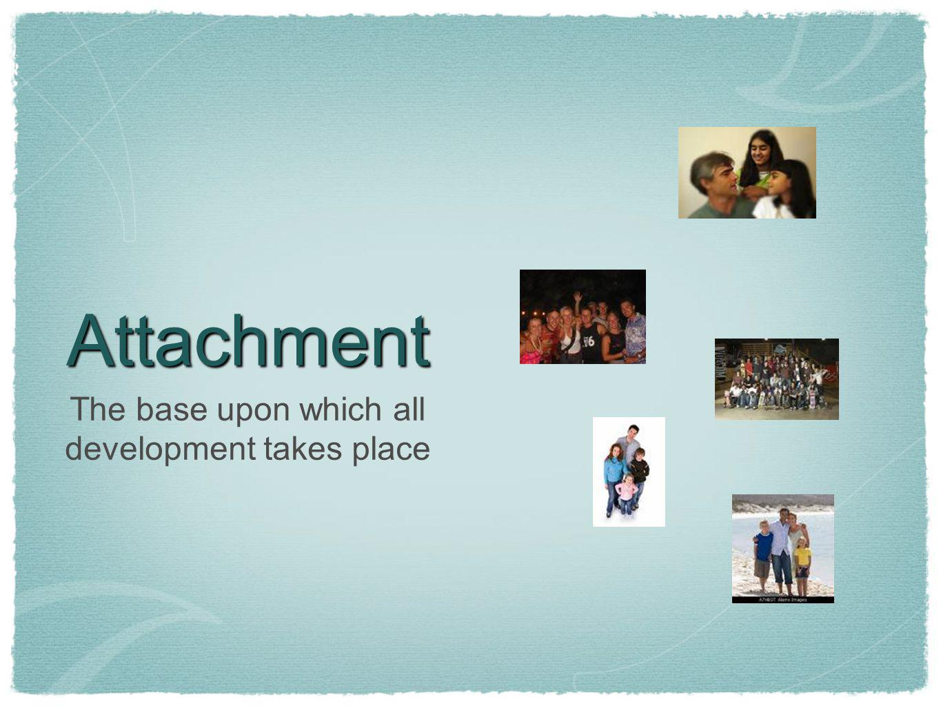 Attachment The base upon which all development takes place