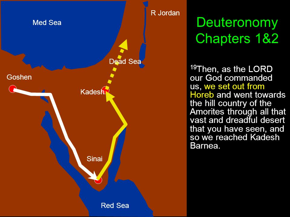 Goshen Sinai Kadesh R Jordan Med Sea Red Sea 19 Then, as the LORD our God commanded us, we set out from Horeb and went towards the hill country of the Amorites through all that vast and dreadful desert that you have seen, and so we reached Kadesh Barnea.