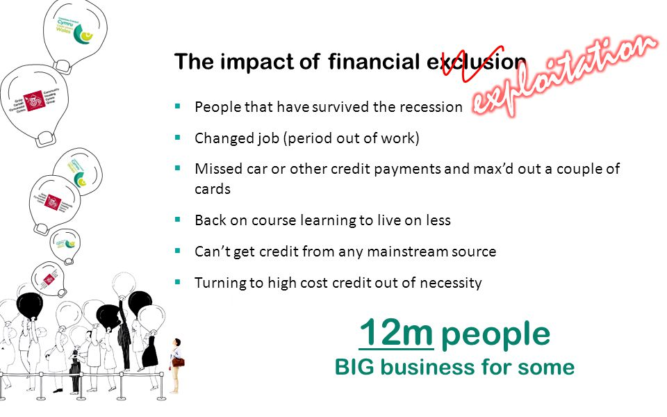 The impact of financial exclusion  People that have survived the recession  Changed job (period out of work)  Missed car or other credit payments and max'd out a couple of cards  Back on course learning to live on less  Can't get credit from any mainstream source  Turning to high cost credit out of necessity 12m people BIG business for some