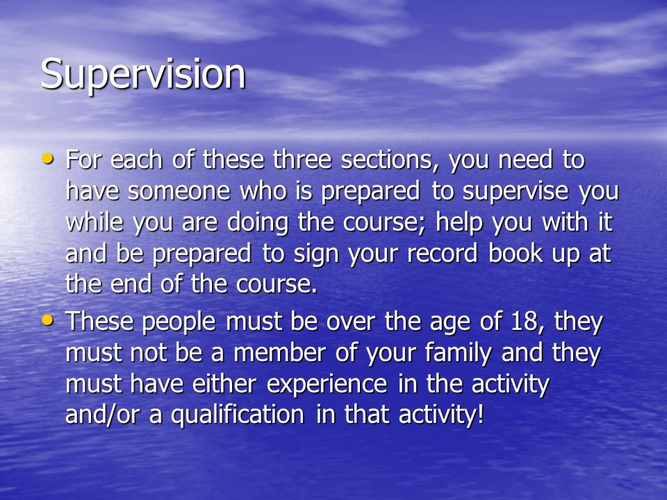 Supervision For each of these three sections, you need to have someone who is prepared to supervise you while you are doing the course; help you with it and be prepared to sign your record book up at the end of the course.