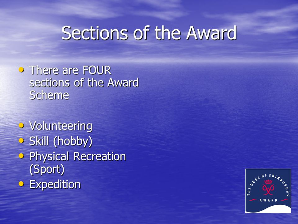 Sections of the Award There are FOUR sections of the Award Scheme There are FOUR sections of the Award Scheme Volunteering Volunteering Skill (hobby) Skill (hobby) Physical Recreation (Sport) Physical Recreation (Sport) Expedition Expedition