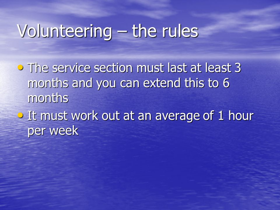 Volunteering – the rules The service section must last at least 3 months and you can extend this to 6 months The service section must last at least 3 months and you can extend this to 6 months It must work out at an average of 1 hour per week It must work out at an average of 1 hour per week