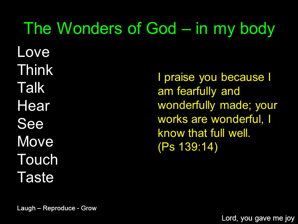 The Wonders of God – in my body Love Think Talk Hear See Move Touch Taste Laugh – Reproduce - Grow Lord, you gave me joy I praise you because I am fearfully and wonderfully made; your works are wonderful, I know that full well.