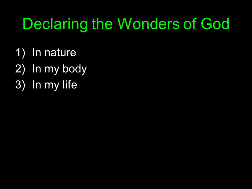 Declaring the Wonders of God 1)In nature 2)In my body 3)In my life