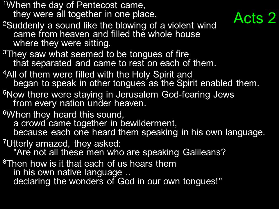 Acts 2 1 When the day of Pentecost came, they were all together in one place. 2 Suddenly a sound like the blowing of a violent wind came from heaven a