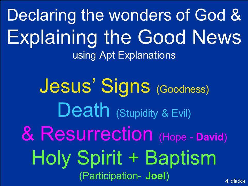Declaring the wonders of God & Explaining the Good News using Apt Explanations Jesus' Signs (Goodness) Death (Stupidity & Evil) & Resurrection (Hope -
